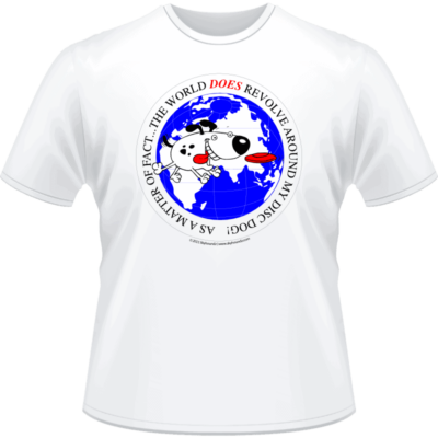 As a matter of fact, the world does revolve around my disc dog! Shirt (Front View)