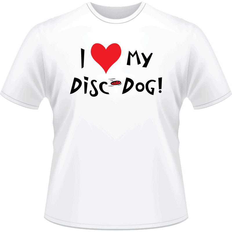 I love my disc dog! Shirt (Front View)